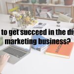 How to get succeed in the digital marketing business?
