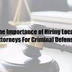 The Importance of Hiring Local Attorneys For Criminal Defense